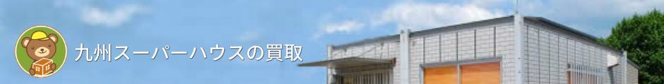 九州スーパーハウスの買取